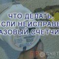 esli-gazovyj-schetchik-neispraven-chto-delat-1
